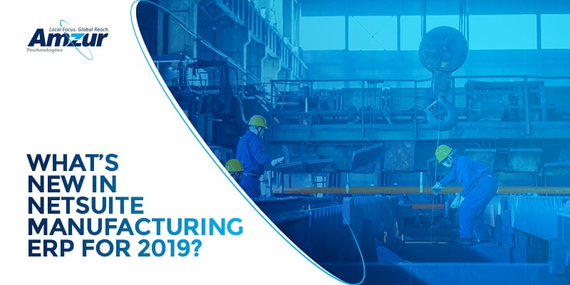 NetSuite 2019 Release 2 features: What manufacturers can expect?